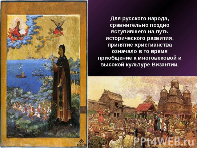 Для русского народа, сравнительно поздно вступившего на путь исторического развития, принятие христианства означало в то время приобщение к многовековой и высокой культуре Византии.