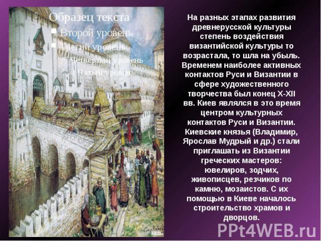 На разных этапах развития древнерусской культуры степень воздействия византийской культуры то возрастала, то шла на убыль. Временем наиболее активных контактов Руси и Византии в сфере художественного творчества был конец X-XII вв. Киев являлся в это…