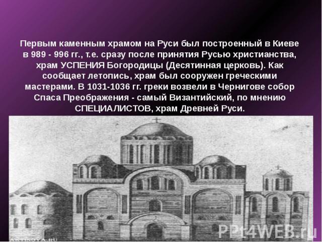 Первым каменным храмом на Руси был построенный в Киеве в 989 - 996 гг., т.е. сразу после принятия Русью христианства, храм УСПЕНИЯ Богородицы (Десятинная церковь). Как сообщает летопись, храм был сооружен греческими мастерами. В 1031-1036 гг. греки …