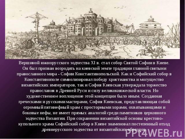 Вершиной южнорусского зодчества XI в. стал собор Святой Софии в Киеве. Он был призван возродить на киевской земле традиции главной святыни православного мира - Софии Константинопольской. Как и Софийский собор в Константинополе символизировал победу …