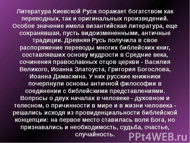 Литература Киевской Руси поражает богатством как переводных, так и оригинальных произведений. Особое значение имела византийская литература, еще сохранявшая, пусть видоизмененными, античные традиции. Древняя Русь получила в свое распоряжение перевод…