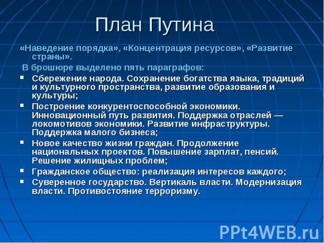 План Путина «Наведение порядка», «Концентрация ресурсов», «Развитие страны». В брошюре выделено пять параграфов: Сбережение народа. Сохранение богатства языка, традиций и культурного пространства, развитие образования и культуры; Построение конкурен…