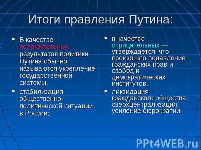 Итоги правления Путина: В качестве положительных результатов политики Путина обычно называются укрепление государственной системы, стабилизация общественно-политической ситуации в России; в качестве отрицательных— утверждается, что произошло подавл…