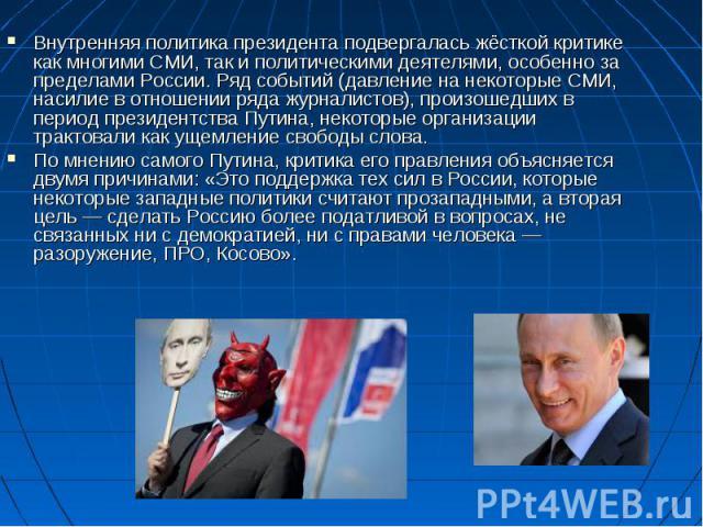 Внутренняя политика президента подвергалась жёсткой критике как многими СМИ, так и политическими деятелями, особенно за пределами России. Ряд событий (давление на некоторые СМИ, насилие в отношении ряда журналистов), произошедших в период президентс…