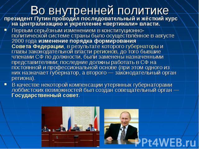 Во внутренней политике президент Путин проводил последовательный и жёсткий курс на централизацию и укрепление «вертикали» власти. Первым серьёзным изменением в конституционно-политической системе страны было осуществлённое в августе 2000 года измене…