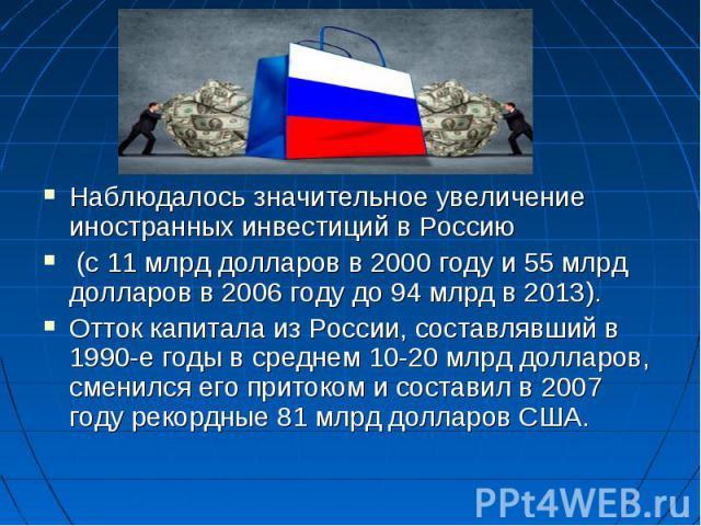 Наблюдалось значительное увеличение иностранных инвестиций в Россию Наблюдалось значительное увеличение иностранных инвестиций в Россию (с 11млрд долларов в 2000 году и 55млрд долларов в 2006 году до 94 млрд в 2013). Отток капитала из Ро…
