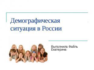 Демографическая ситуация в России Выполнила Файль Екатерина
