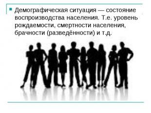 Демографическая ситуация — состояние воспроизводства населения. Т.е. уровень рож