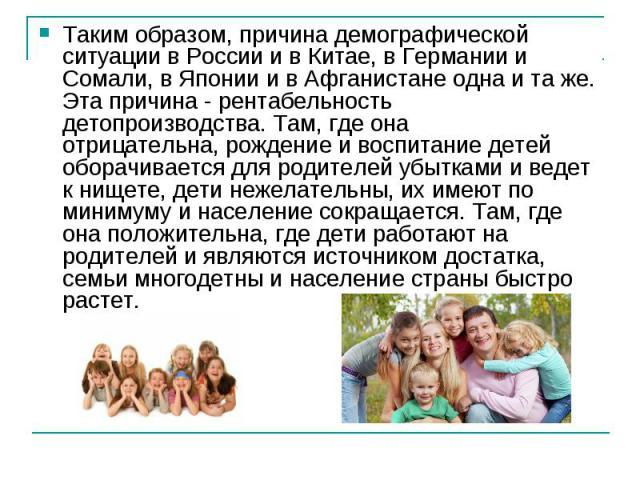 Таким образом, причина демографической ситуации в России и в Китае, в Германии и Сомали, в Японии и в Афганистане одна и та же. Эта причина - рентабельность детопроизводства. Там, где она отрицательна,рождение и воспитание детей оборачивается для р…