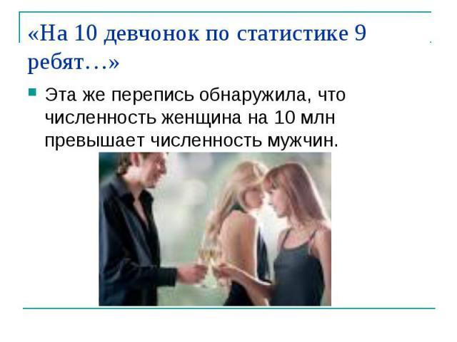 «На 10 девчонок по статистике 9 ребят…» Эта же перепись обнаружила, что численность женщина на 10 млн превышает численность мужчин.