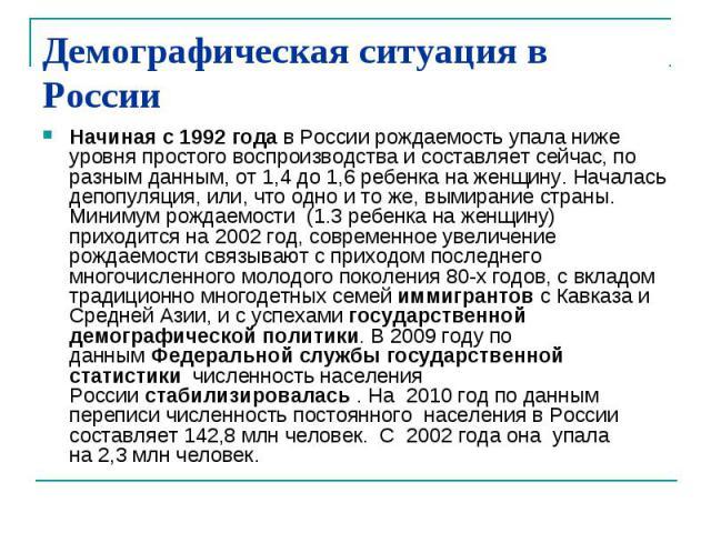 Демографическая ситуация в России Начиная с 1992 годав России рождаемость упала ниже уровня простого воспроизводства и составляет сейчас, по разным данным, от 1,4 до 1,6 ребенка на женщину. Началась депопуляция, или, что одно и то же, вымирание стр…