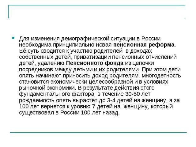 Для изменения демографической ситуации в России необходима принципиально новая пенсионная реформа. Её суть сводится к участиюродителей в доходах собственных детей,приватизации пенсионных отчислений детей, удалениюПенсионного фондаиз цепочки пос…