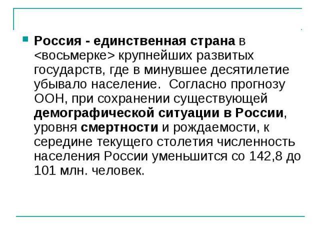 Россия - единственная странав крупнейших развитых государств, где в минувшее десятилетие убывало население. Согласно прогнозу ООН, при сохранении существующей демографической ситуации в России, уровнясмертностии рождаемости, к середине текущего …