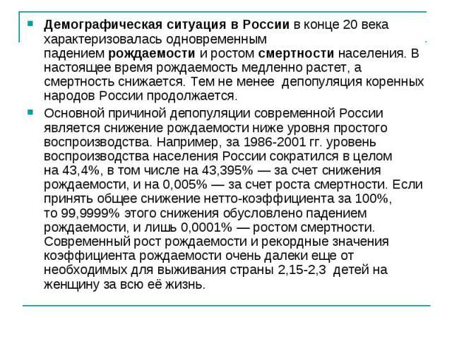 Демографическая ситуация в Россиив конце 20 века характеризовалась одновременным падениемрождаемостии ростомсмертностинаселения. В настоящее время рождаемость медленно растет, а смертность снижается. Тем не менее депопуляция коренных народов Р…