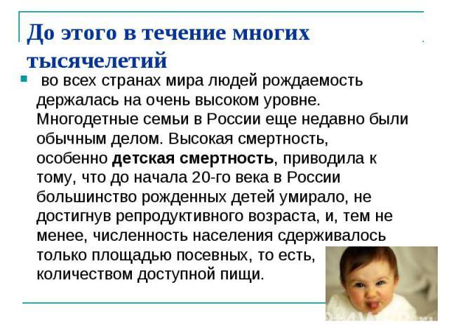 До этого в течение многих тысячелетий во всех странах мира людей рождаемость держалась на очень высоком уровне. Многодетные семьи в России еще недавно были обычным делом. Высокая смертность, особеннодетская смертность, приводила к тому, что до нача…