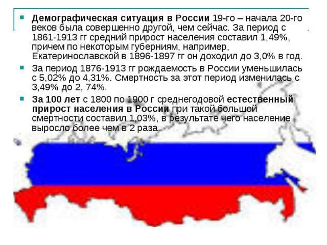 Демографическая ситуация в России19-го – начала 20-го веков была совершенно другой, чем сейчас. За период с 1861-1913 гг средний прирост населения составил 1,49%, причем по некоторым губерниям, например, Екатеринославской в 1896-1897 гг он доходил …