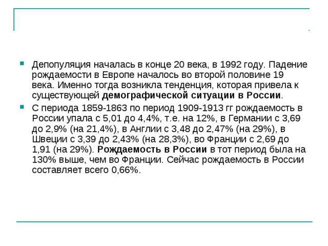 Депопуляция началась в конце 20 века, в 1992 году. Падение рождаемости в Европе началось во второй половине 19 века. Именно тогда возникла тенденция, которая привела к существующей демографической ситуации в России. С периода 1859-1863 по период 190…