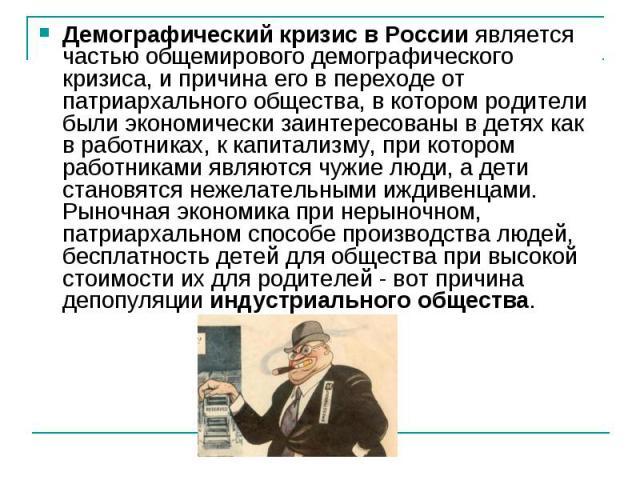 Демографический кризисв Россииявляется частью общемирового демографического кризиса, и причина его в переходе от патриархального общества, в котором родители были экономически заинтересованы в детях как в работниках, к капитализму, при котором раб…