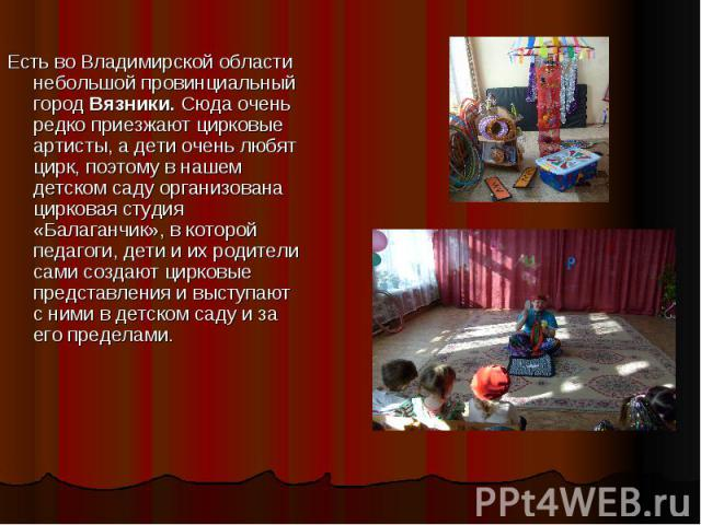 Есть во Владимирской области небольшой провинциальный город Вязники. Сюда очень редко приезжают цирковые артисты, а дети очень любят цирк, поэтому в нашем детском саду организована цирковая студия «Балаганчик», в которой педагоги, дети и их родители…