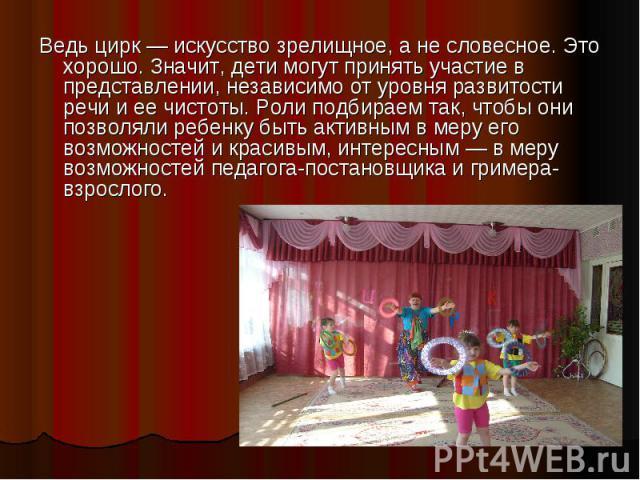 Ведь цирк — искусство зрелищное, а не словесное. Это хорошо. Значит, дети могут принять участие в представлении, независимо от уровня развитости речи и ее чистоты. Роли подбираем так, чтобы они позволяли ребенку быть активным в меру его возможностей…