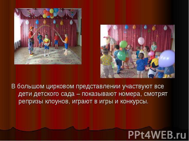 В большом цирковом представлении участвуют все дети детского сада – показывают номера, смотрят репризы клоунов, играют в игры и конкурсы. В большом цирковом представлении участвуют все дети детского сада – показывают номера, смотрят репризы клоунов,…