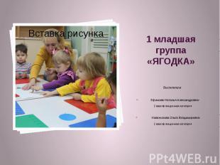 1 младшая группа «ЯГОДКА» Воспитатели: Ефимова Наталья Александровна- 2 квалифик