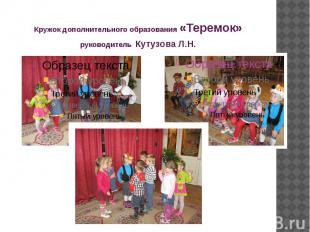 Кружок дополнительного образования «Теремок» руководитель Кутузова Л.Н.
