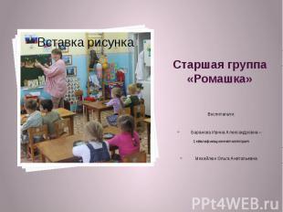 Старшая группа «Ромашка» Воспитатели: Баранова Ирина Александровна – 1 квалифика