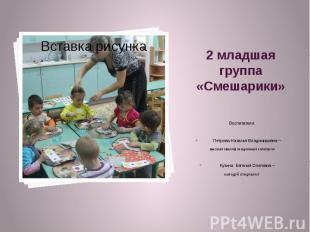 2 младшая группа «Смешарики» Воспитатели: Петрова Наталья Владимировна – высшая