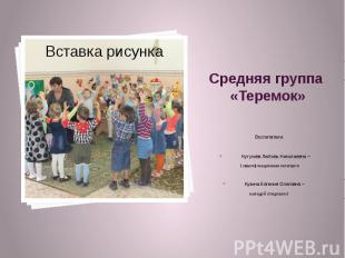 Средняя группа «Теремок» Воспитатели: Кутузова Любовь Николаевна – 1 квалификаци