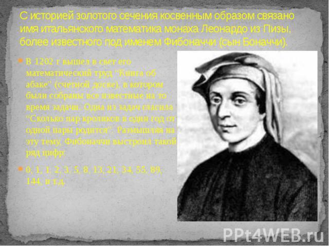 """С историей золотого сечения косвенным образом связано имя итальянского математика монаха Леонардо из Пизы, более известного под именем Фибоначчи (сын Боначчи). В 1202 г вышел в свет его математический труд """"Книга об абаке"""" (счетной доске), в котором…"""