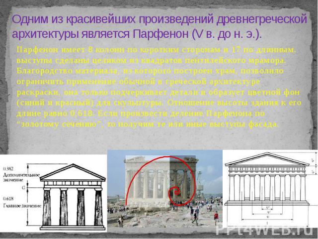 Одним из красивейших произведений древнегреческой архитектуры является Парфенон (V в. до н. э.). Парфенон имеет 8 колонн по коротким сторонам и 17 по длинным. выступы сделаны целиком из квадратов пентилейского мрамора. Благородство материала, из кот…