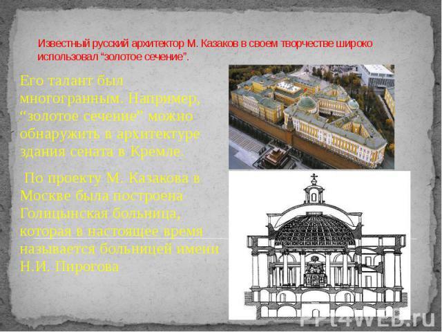 """Известный русский архитектор М. Казаков в своем творчестве широко использовал """"золотое сечение"""". Его талант был многогранным. Например, """"золотое сечение"""" можно обнаружить в архитектуре здания сената в Кремле. По проекту М. Казакова в Москве была пос…"""