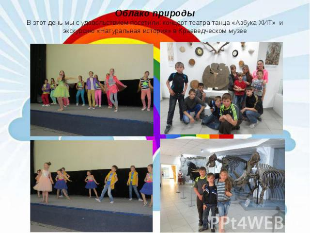 Облако природы В этот день мы с удовольствием посетили: концерт театра танца «Азбука ХИТ» и экскурсию «Натуральная история» в Краеведческом музее