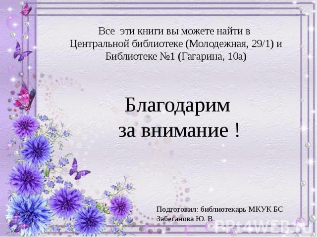 Все эти книги вы можете найти в Центральной библиотеке (Молодежная, 29/1) и Библиотеке №1 (Гагарина, 10а) Благодарим за внимание !