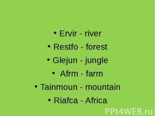 Ervir - river Restfo - forest Glejun - jungle Afrm - farm Tainmoun - mountain Ri
