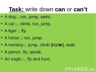 Task: write down can or can't A dog:.. run, jump, swim. A cat :.. climb, run, ju