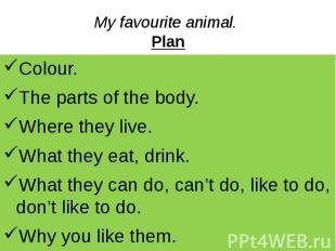 My favourite animal. Plan Colour. The parts of the body. Where they live. What t
