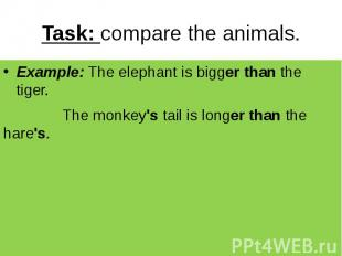 Task: compare the animals. Example: The elephant is bigger than the tiger. The m