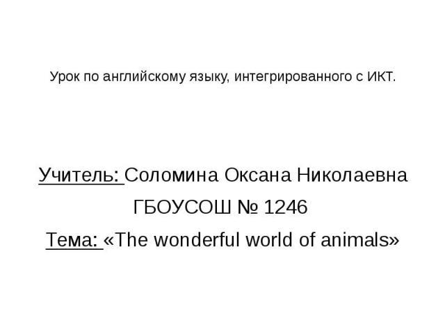 Урок по английскому языку, интегрированного с ИКТ. Учитель: Соломина Оксана Николаевна ГБОУСОШ № 1246 Тема: «The wonderful world of animals»