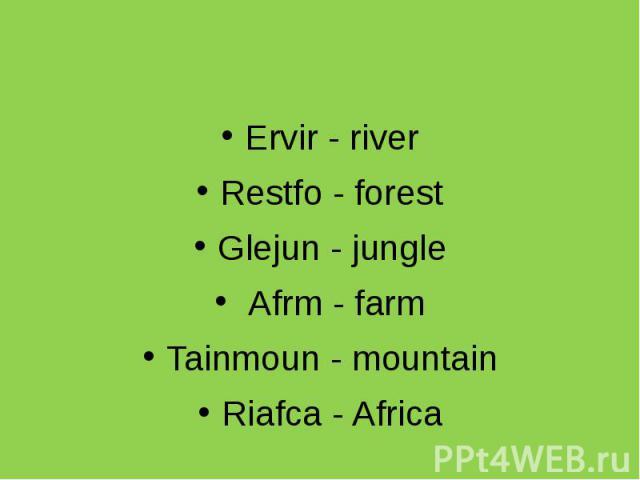 Ervir - river Restfo - forest Glejun - jungle Afrm - farm Tainmoun - mountain Riafca - Africa