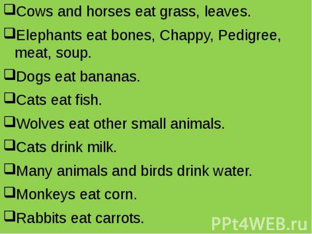 Cows and horses eat grass, leaves. Cows and horses eat grass, leaves. Elephants eat bones, Chappy, Pedigree, meat, soup. Dogs eat bananas. Cats eat fish. Wolves eat other small animals. Cats drink milk. Many animals and birds drink water. Monkeys ea…