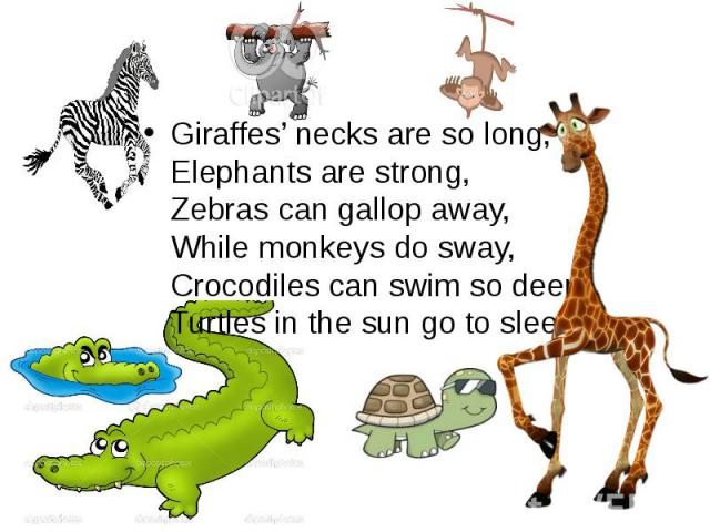 Giraffes' necks are so long, Elephants are strong, Zebras can gallop away, While monkeys do sway, Crocodiles can swim so deep, Turtles in the sun go to sleep. Giraffes' necks are so long, Elephants are strong, Zebras can gall…