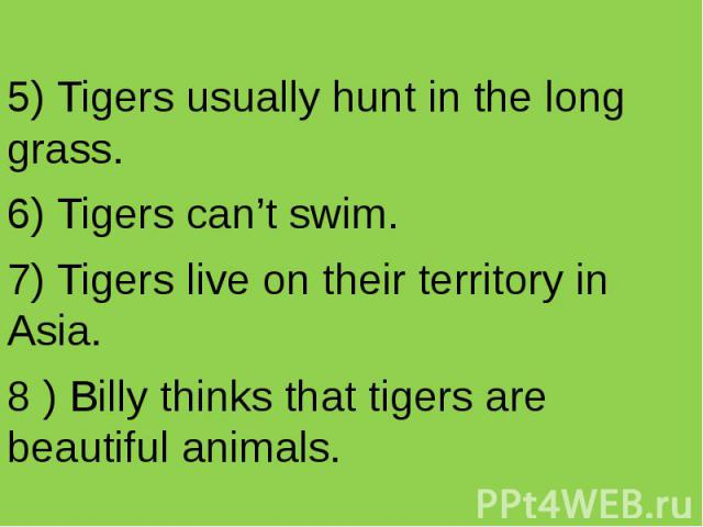 5) Tigers usually hunt in the long grass. 6) Tigers can't swim. 7) Tigers live on their territory in Asia. 8 ) Billy thinks that tigers are beautiful animals.