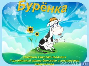 Бурёнка Хмеленок Николай Павлович Городнянский центр детского и юношеского творч