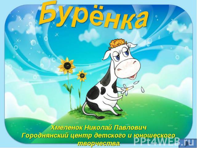 Бурёнка Хмеленок Николай Павлович Городнянский центр детского и юношеского творчества
