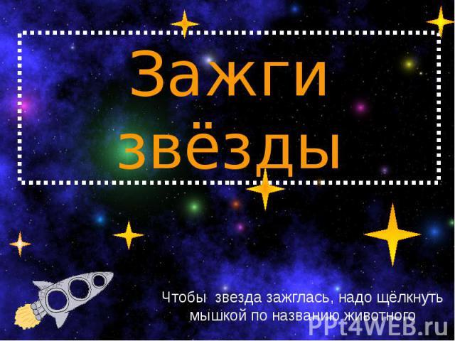 Зажги звёзды Чтобы звезда зажглась, надо щёлкнуть мышкой по названию животного