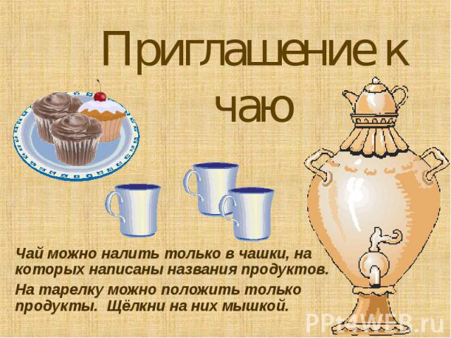 Чай можно налить только в чашки, на которых написаны названия продуктов. На тарелку можно положить только продукты. Щёлкни на них мышкой.