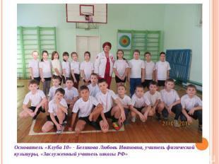 Основатель «Клуба 10» - Беликова Любовь Ивановна, учитель физической культуры, «