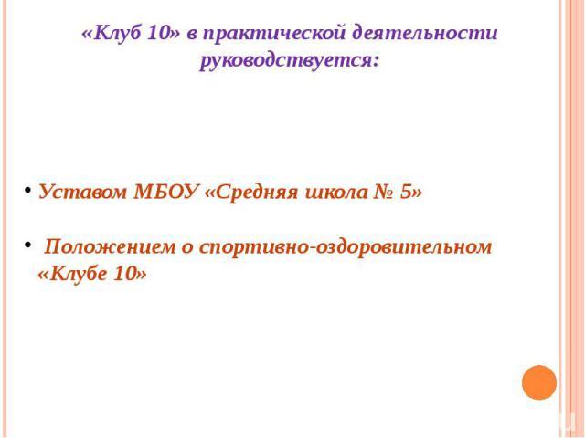 «Клуб 10» в практической деятельности руководствуется: Уставом МБОУ «Средняя школа № 5» Положением о спортивно-оздоровительном «Клубе 10»